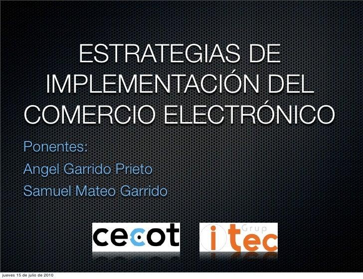 ESTRATEGIAS DE           IMPLEMENTACIÓN DEL          COMERCIO ELECTRÓNICO          Ponentes:          Angel Garrido Prieto...