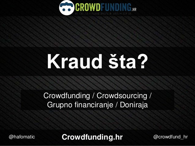 Kraud šta? Crowdfunding / Crowdsourcing / Grupno financiranje / Doniraja  @hafomatic  Crowdfunding.hr  @crowdfund_hr