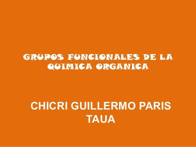 GRUPOS FUNCIONALES DE LA    QUIMICA ORGANICA CHICRI GUILLERMO PARIS          TAUA