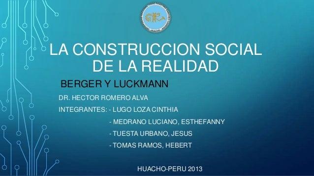 LA CONSTRUCCION SOCIAL DE LA REALIDAD BERGER Y LUCKMANN DR. HECTOR ROMERO ALVA INTEGRANTES: - LUGO LOZA CINTHIA  - MEDRANO...