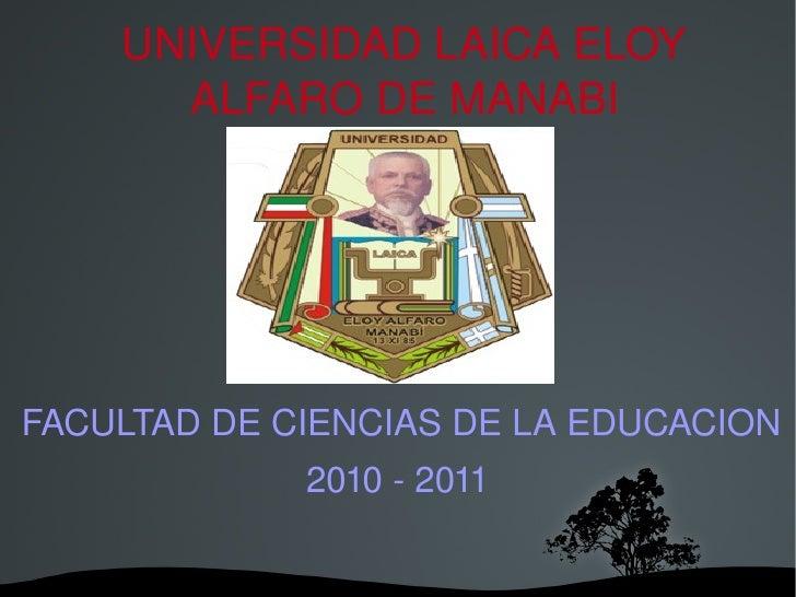 UNIVERSIDAD LAICA ELOY ALFARO DE MANABI FACULTAD DE CIENCIAS DE LA EDUCACION 2010 - 2011