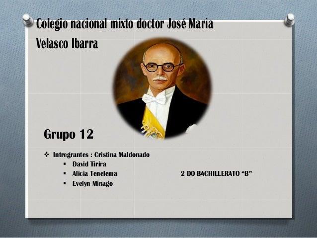 Colegio nacional mixto doctor José María Velasco Ibarra  Grupo 12  Intregrantes : Cristina Maldonado  David Tirira  Ali...
