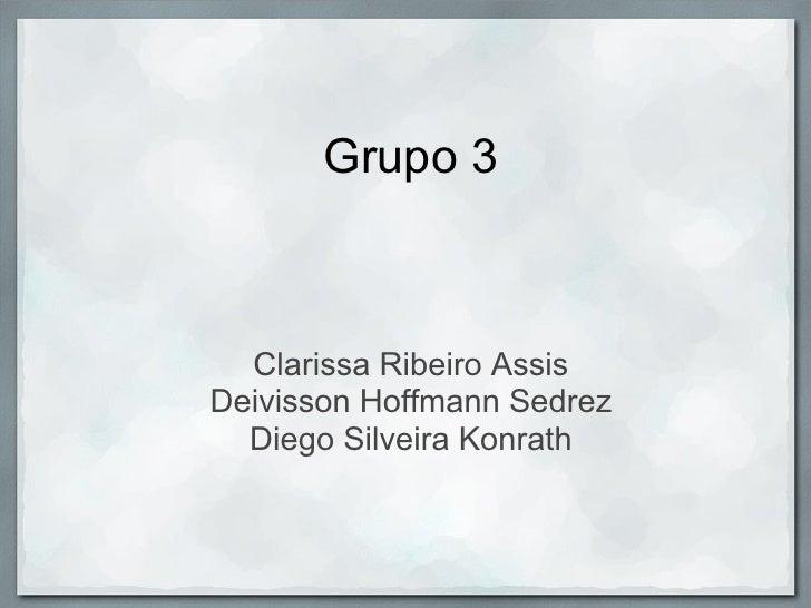 Grupo 3      Clarissa Ribeiro Assis Deivisson Hoffmann Sedrez   Diego Silveira Konrath