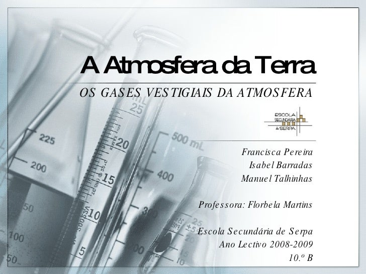 A Atmosfera da Terra OS GASES VESTIGIAIS DA ATMOSFERA Francisca Pereira Isabel Barradas Manuel Talhinhas Professora: Florb...