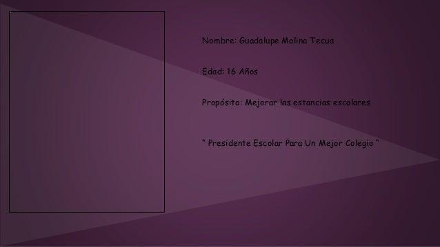 """Nombre: Guadalupe Molina Tecua Edad: 16 Años Propósito: Mejorar las estancias escolares """" Presidente Escolar Para Un Mejor..."""