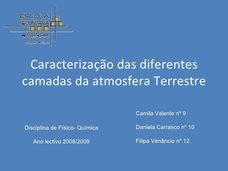 Caracterização das diferentes camadas da atmosfera Terrestre Disciplina de Físico- Química Ano lectivo 2008/2009 Camila Va...