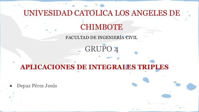 UNIVESIDAD CATOLICA LOS ANGELES DE CHIMBOTE FACULTAD DE INGENIERÍA CIVIL GRUPO 4 APLICACIONES DE INTEGRALES TRIPLES ● Depa...