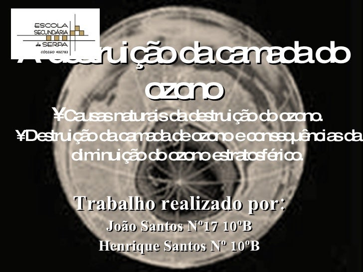 A destruição da camada do ozono Trabalho realizado por: João Santos Nº17 10ºB Henrique Santos Nº 10ºB •  Causas naturais d...