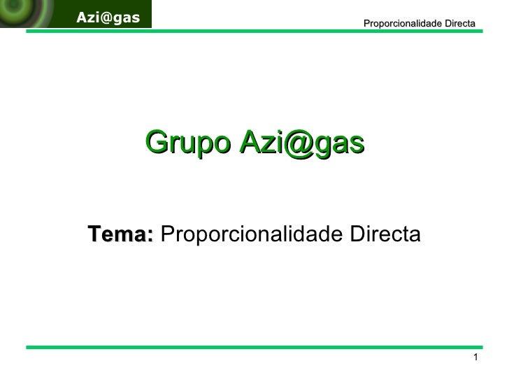 Grupo Azi@gas Tema:  Proporcionalidade Directa