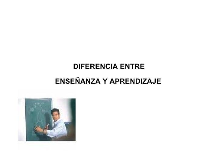 DIFERENCIA ENTRE  ENSEÑANZA Y APRENDIZAJE