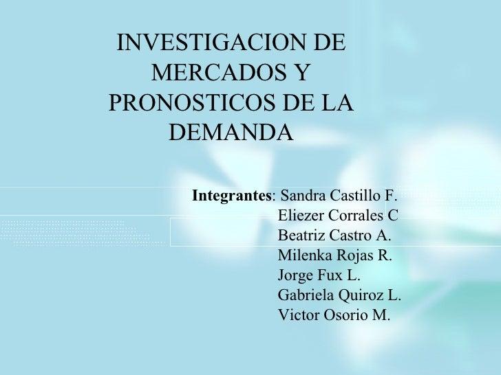 INVESTIGACION DE MERCADOS Y PRONOSTICOS DE LA DEMANDA Integrantes : Sandra Castillo F. Eliezer Corrales C Beatriz Castro A...