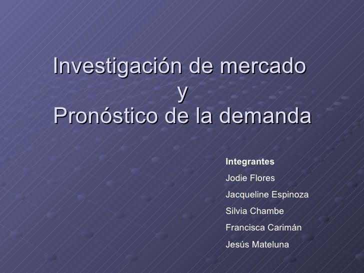 Investigación de mercado  y Pronóstico de la demanda Integrantes Jodie Flores Jacqueline Espinoza Silvia Chambe Francisca ...