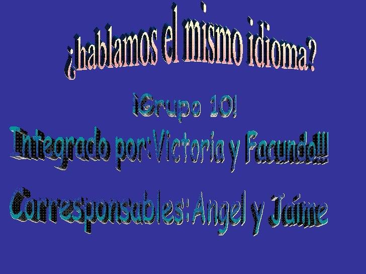 ¿hablamos el mismo idioma? ¡Grupo 10! Integrado por:Victoria y Facundo!!! Corresponsables:Angel y Jaime