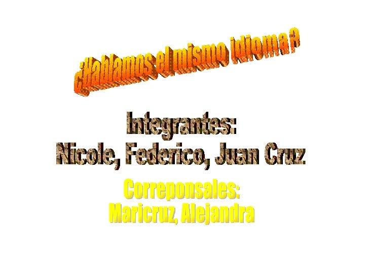 ¿Hablamos el mismo idioma? Integrantes: Nicole, Federico, Juan Cruz Correponsales: Maricruz, Alejandra