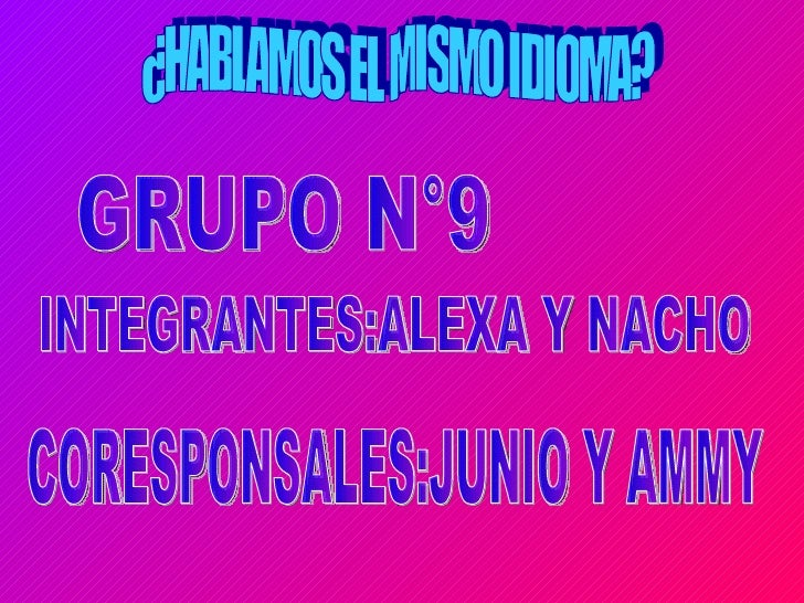 ¿HABLAMOS EL MISMO IDIOMA? GRUPO N°9 INTEGRANTES:ALEXA Y NACHO CORESPONSALES:JUNIO Y AMMY