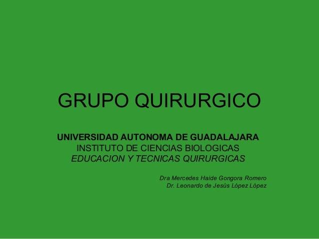 GRUPO QUIRURGICO UNIVERSIDAD AUTONOMA DE GUADALAJARA INSTITUTO DE CIENCIAS BIOLOGICAS EDUCACION Y TECNICAS QUIRURGICAS Dra...