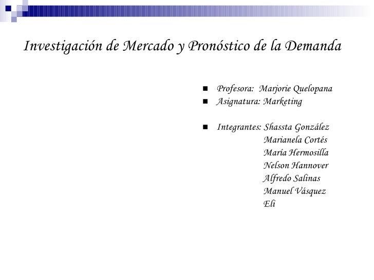 Investigación de Mercado y Pronóstico de la Demanda <ul><li>Profesora:  Marjorie Quelopana </li></ul><ul><li>Asignatura: M...