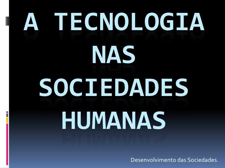 A TECNOLOGIA      NAS  SOCIEDADES    HUMANAS        Desenvolvimento das Sociedades.