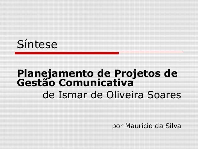 Síntese Planejamento de Projetos de Gestão Comunicativa de Ismar de Oliveira Soares por Mauricio da Silva