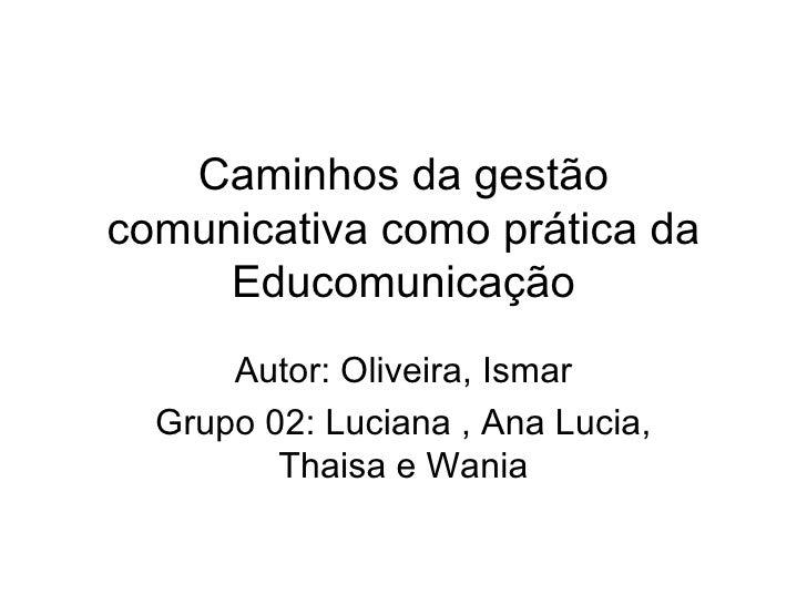 Caminhos da gestão comunicativa como prática da Educomunicação Autor: Oliveira, Ismar Grupo 02: Luciana , Ana Lucia, Thais...