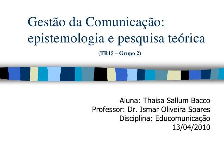 Gestão da Comunicação: epistemologia e pesquisa teórica             (TR15 – Grupo 2)                        Aluna: Thaisa ...