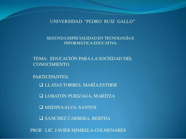 """UNIVERSIDAD """"PEDRO RUIZ GALLO""""SEGUNDA ESPECIALIDAD EN TECNOLOGÍA EINFORMÁTICA EDUCATIVATEMA: EDUCACIÓN PARA LA SOCIEDAD DE..."""