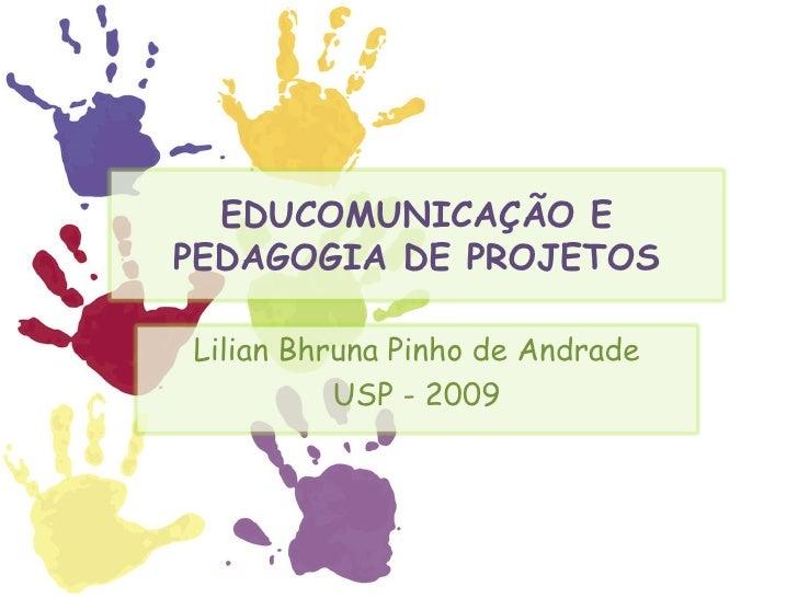 EDUCOMUNICAÇÃO E PEDAGOGIA DE PROJETOS Lilian Bhruna Pinho de Andrade USP - 2009