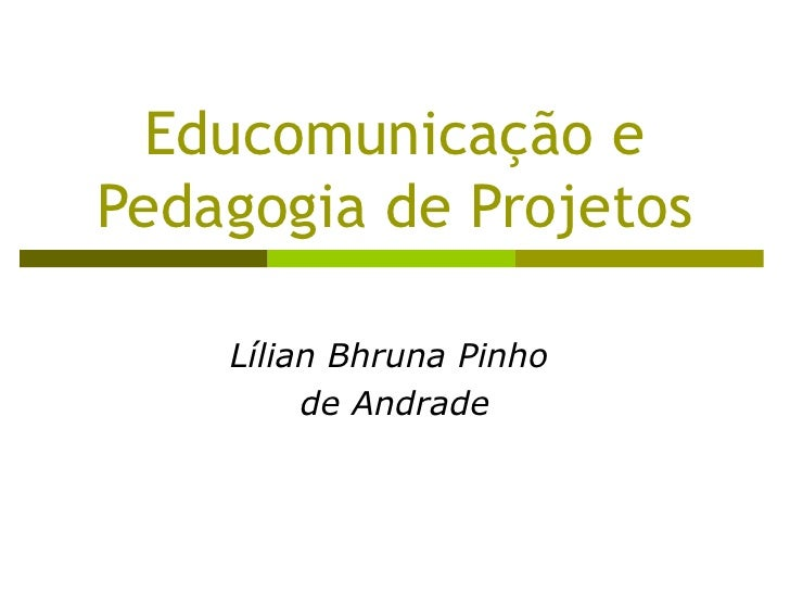 Educomunicação e Pedagogia de Projetos Lílian Bhruna Pinho  de Andrade