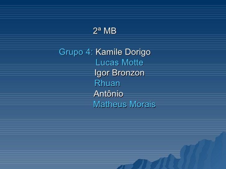 2ª MB Grupo 4:  Kamile Dorigo   Lucas Motte   Igor Bronzon   Rhuan   Antônio   Matheus Morais