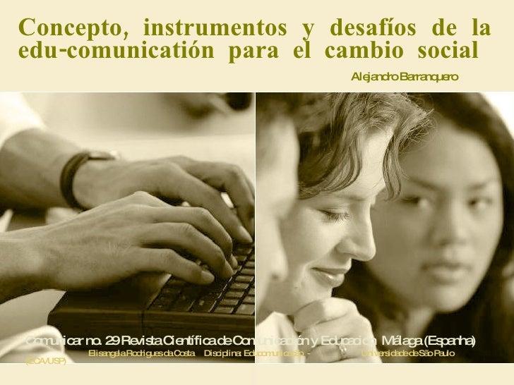 Concepto, instrumentos y desafíos de la edu-comunicatión para el cambio social    Alejandro Barranquero Comunicar no. 29 R...