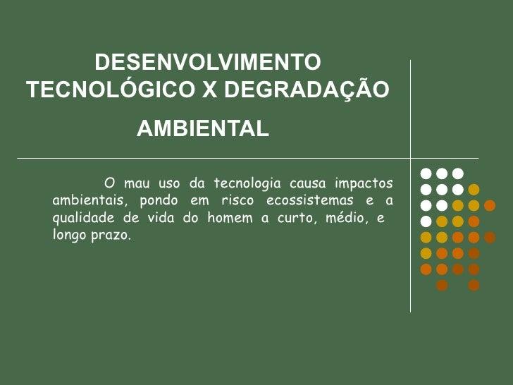 DESENVOLVIMENTO TECNOLÓGICO X DEGRADAÇÃO AMBIENTAL   O mau uso da tecnologia causa impactos ambientais, pondo em risco eco...