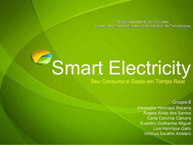 Smart ElectricitySeu Consumo e Gasto em Tempo Real Grupo 6Grupo 6 Alexandre Henrique Bezerra Ângela Alves dos Santos Carla...