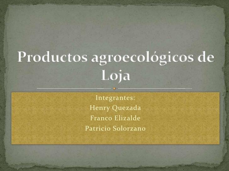 Integrantes:<br />Henry Quezada<br />Franco Elizalde<br />Patricio Solorzano<br />ProductosagroecológicosdeLoja<br />