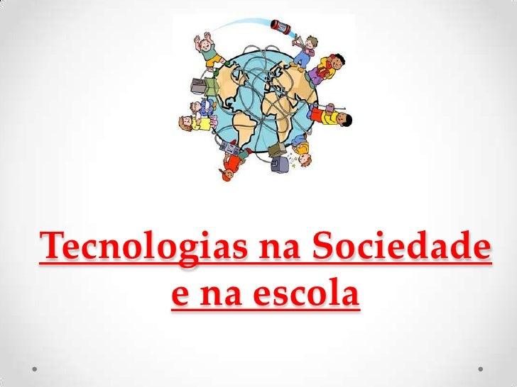 Tecnologias na Sociedade       e na escola