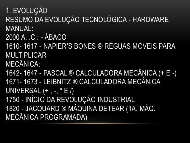 1. EVOLUÇÃO RESUMO DA EVOLUÇÃO TECNOLÓGICA - HARDWARE MANUAL: 2000 A. .C.: - ÁBACO 1610- 1617 - NAPIER'S BONES ® RÉGUAS MÓ...