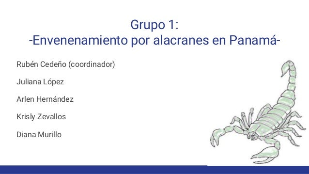 Grupo 1: -Envenenamiento por alacranes en Panamá- Rubén Cedeño (coordinador) Juliana López Arlen Hernández Krisly Zevallos...