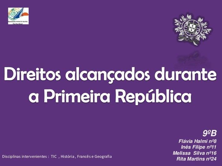 Direitos alcançados durante a Primeira República <br />9ºB<br />Flávia Halmi nº8<br />Inês Filipe nº11<br />Melissa  Silva...