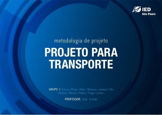 metodologia de projeto  PROJETO PARA TRANSPORTE GRUPO 1: Gerusa Maluf, Hilton Meneses, Leonard Cillo Barbosa, Marilia Polo...