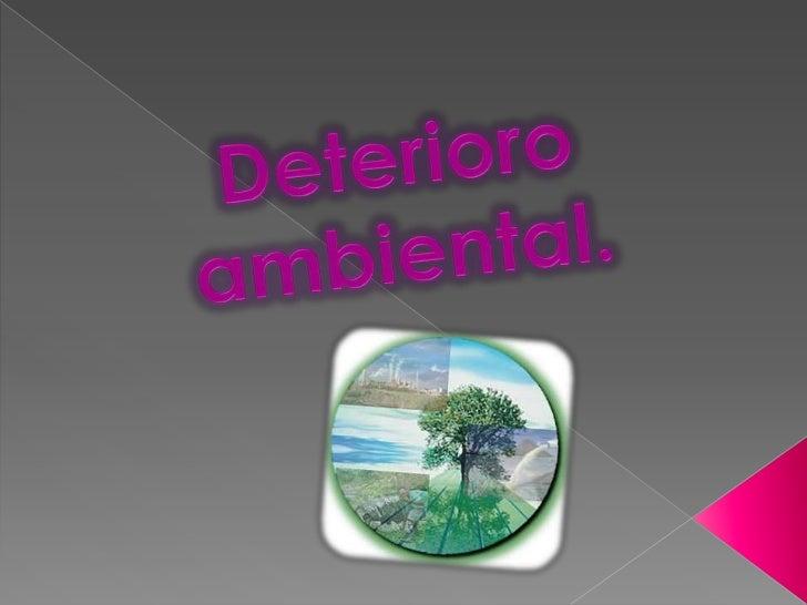    Es el conjunto de daños que sufre el medio    ambiente: aumento de los gases tóxicos en la    atmosfera, calentamiento...