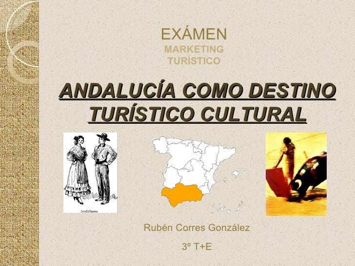 ANDALUCÍA COMO DESTINO TURÍSTICO CULTURAL EXÁMEN MARKETING TURÍSTICO Rubén Corres González 3º T+E