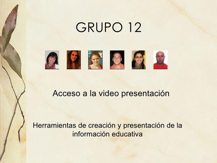GRUPO 12 <ul><li>Acceso a la video presentaci ón </li></ul>Herramientas de creación y presentación de la información educa...