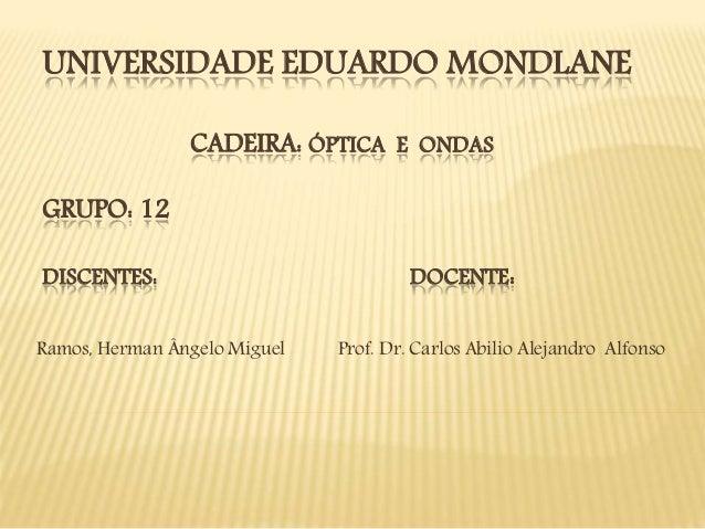 UNIVERSIDADE EDUARDO MONDLANE CADEIRA: ÓPTICA E ONDAS GRUPO: 12 DISCENTES: DOCENTE: Ramos, Herman Ângelo Miguel Prof. Dr. ...