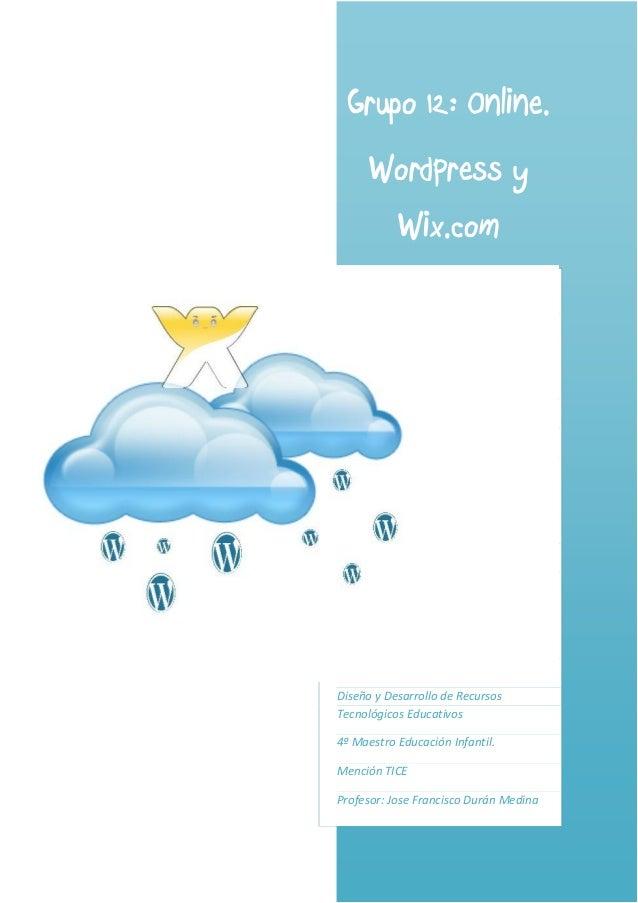 Grupo 12: Online.      WordPress y       Wix.comDiseño y Desarrollo de RecursosTecnológicos Educativos4º Maestro Educación...