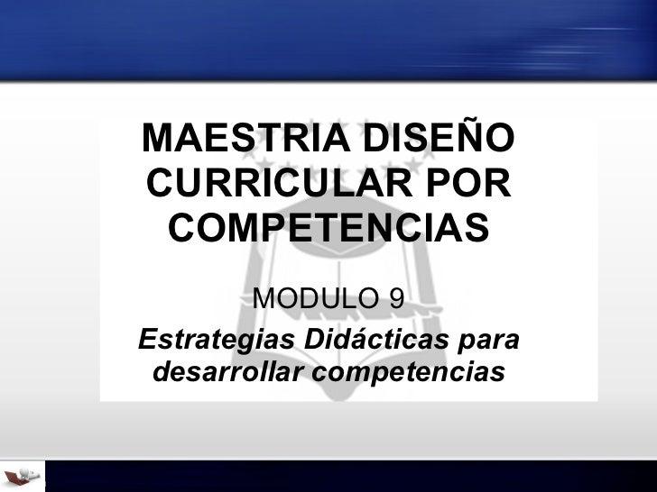 MAESTRIA DISEÑO CURRICULAR POR COMPETENCIAS MODULO 9 Estrategias Didácticas para desarrollar competencias