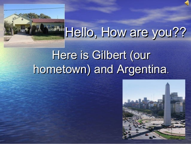 Hello, How are you??Hello, How are you?? Here is Gilbert (ourHere is Gilbert (our hometown) and Argentinahometown) and Arg...