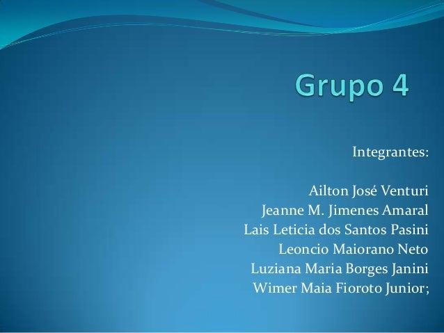 Integrantes: Ailton José Venturi Jeanne M. Jimenes Amaral Lais Leticia dos Santos Pasini Leoncio Maiorano Neto Luziana Mar...