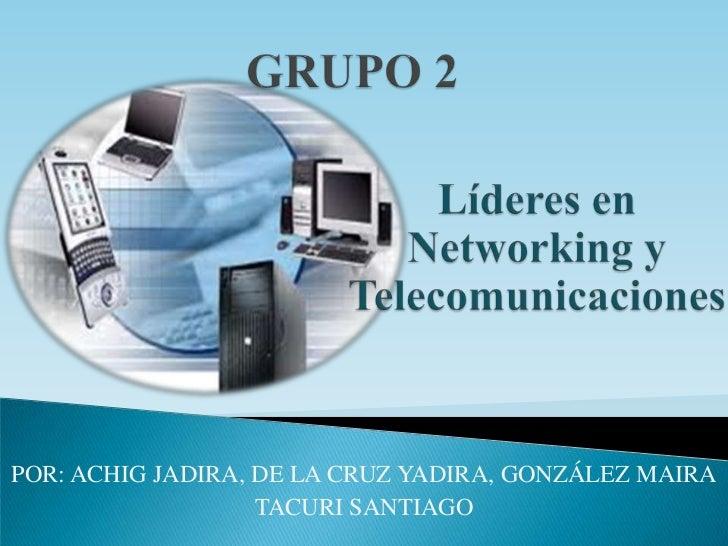 GRUPO 2<br />Líderes en Networking y Telecomunicaciones<br />POR: ACHIG JADIRA, DE LA CRUZ YADIRA, GONZÁLEZ MAIRA<br />TAC...