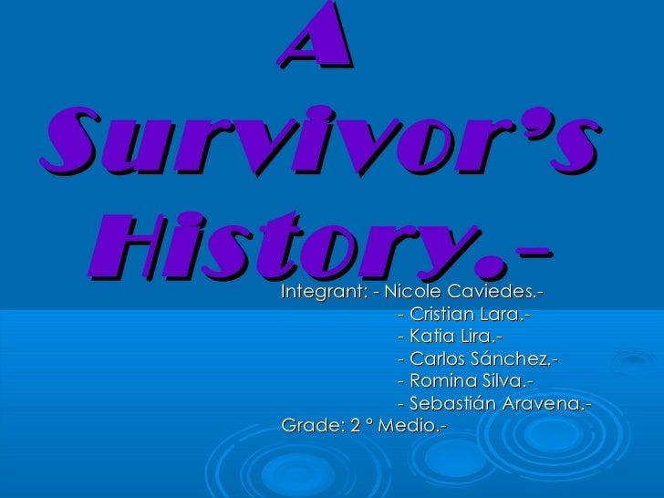 <ul>A Survivor's History.- </ul><ul><li>Integrant: - Nicole Caviedes.- </li></ul><ul>- Cristian Lara.- - Katia Lira.- - Ca...