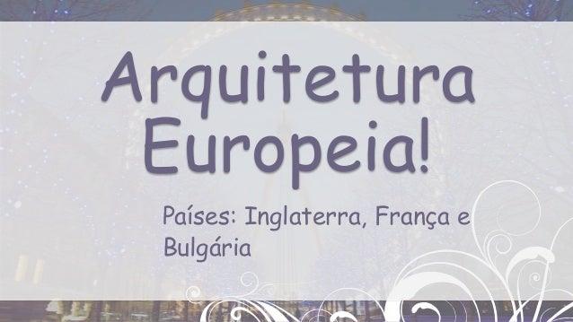 Países: Inglaterra, França eBulgáriaArquiteturaEuropeia!