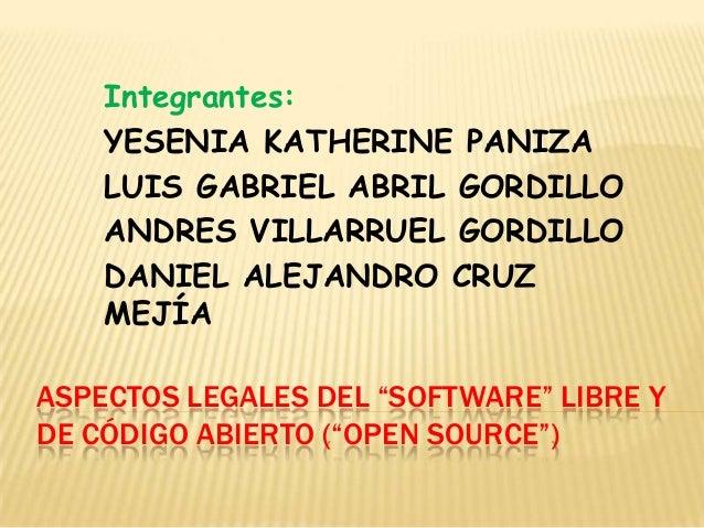 """ASPECTOS LEGALES DEL """"SOFTWARE"""" LIBRE Y DE CÓDIGO ABIERTO (""""OPEN SOURCE"""") Integrantes: YESENIA KATHERINE PANIZA LUIS GABRI..."""